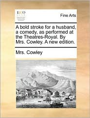 A bold stroke for a husband, a comedy, as performed at the Theatres-Royal. By Mrs. Cowley. A new edition.