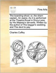The boarding-shool: or, the sham captain. An opera. As it is performed at the Theatre-Royal in Drury-Lane, by His Majesty's servants. Written by the author of The beggar's wedding, and The devil to pay. - Charles Coffey