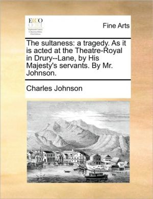 The sultaness: a tragedy. As it is acted at the Theatre-Royal in Drury-Lane, by His Majesty's servants. By Mr. Johnson.
