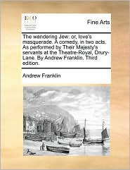 The wandering Jew: or, love's masquerade. A comedy, in two acts. As performed by Their Majesty's servants at the Theatre-Royal, Drury-Lane. By Andrew Franklin. Third edition. - Andrew Franklin
