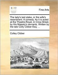 The lady's last stake, or the wife's resentment. A comedy. As it is acted at the Theatre-Royal, in Crow-Street, by His Majesty's servants. Written by the late Colly Cibber Esq; . - Colley Cibber