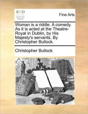 Woman is a riddle. A comedy. As it is acted at the Theatre-Royal in Dublin, by His Majesty's servants. By Christopher Bullock. - Christopher Bullock