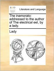 The inamorato: addressed to the author of The electrical eel, by a lady. - Lady