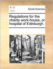 Regulations for the charity work-house, or hospital of Edinburgh. - See Notes Multiple Contributors