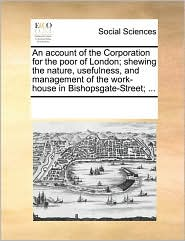An account of the Corporation for the poor of London; shewing the nature, usefulness, and management of the work-house in Bishopsgate-Street; ... - See Notes Multiple Contributors