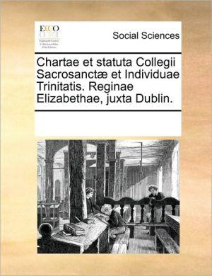 Chartae et statuta Collegii Sacrosanct et Individuae Trinitatis. Reginae Elizabethae, juxta Dublin. - See Notes Multiple Contributors
