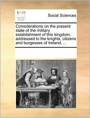 Considerations on the present state of the military establishment of this kingdom, addressed to the knights, citizens and burgesses of Ireland, ... - See Notes Multiple Contributors