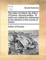 The state of Ireland. By Arthur O'Connor. Second edition. To which are added his addresses to the electors of the county of Antrim. - Arthur O'Connor