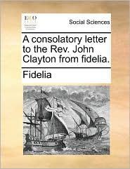 A consolatory letter to the Rev. John Clayton from fidelia. - Fidelia