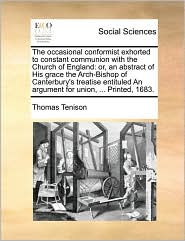 The occasional conformist exhorted to constant communion with the Church of England: or, an abstract of His grace the Arch-Bishop of Canterbury's treatise entituled An argument for union, ... Printed, 1683. - Thomas Tenison