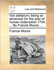 Vox stellarum; being an almanack for the year of human redemption 1704, . By Francis Moore, . - Francis Moore