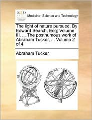 The light of nature pursued. By Edward Search, Esq; Volume III. ... The posthumous work of Abraham Tucker, ... Volume 2 of 4 - Abraham Tucker