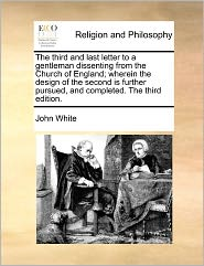 The Third And Last Letter To A Gentleman Dissenting From The Church Of England; Wherein The Design Of The Second Is Further Pursued, And Completed. The Third Edition. - John White