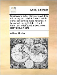 Great News, A-Ho! I Let You To Wit, This Will Be My Last Publick Speech In This World, Concerning These Hirelings, If This Wonderful Light Doth Not Sell. Here I Am To Tell You The Best News That Ye Have Heard - William Mitchel