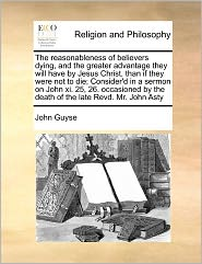 The Reasonableness Of Believers Dying, And The Greater Advantage They Will Have By Jesus Christ, Than If They Were Not To Die; Consider'D In A Sermon On John Xi. 25, 26. Occasioned By The Death Of The Late Revd. Mr. John Asty - John Guyse