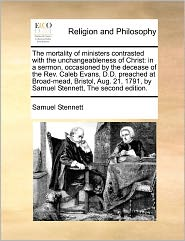 The Mortality Of Ministers Contrasted With The Unchangeableness Of Christ - Samuel Stennett