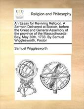 An  Essay for Reviving Religion. a Sermon Delivered at Boston, Before the Great and General Assembly of the Province of the Massac - Wigglesworth, Samuel