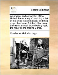 An Original And Correct List Of The United States Navy. Containing A List Of The Ships In Commission, And Their Respective Force. A List Of Officers And Their Rank, As Well Those Belonging To The Navy As The Marine Corps. - Charles W. Goldsborough
