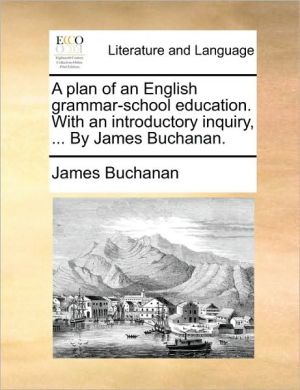 A plan of an English grammar-school education. With an introductory inquiry, . By James Buchanan. - James Buchanan