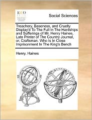 Treachery, Baseness, And Cruelty Display'D To The Full In The Hardships And Sufferings Of Mr. Henry Haines, Late Printer Of The Country Journal, Or, Craftsman. Who Is In Close Imprisonment In The King's Bench
