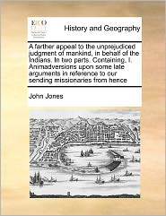 A Farther Appeal To The Unprejudiced Judgment Of Mankind, In Behalf Of The Indians. In Two Parts. Containing, I. Animadversions Upon Some Late Arguments In Reference To Our Sending Missionaries From Hence - John Jones