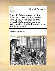 Toleration's Fence Removed, The Thoughts Concerning The Present State Of Affairs In So Far As They Respect A Toleration Considered, Plain-Dealing With The Presbyterians As It Is Not Found
