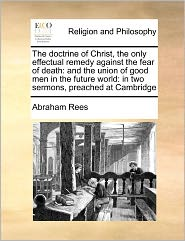 The Doctrine Of Christ, The Only Effectual Remedy Against The Fear Of Death - Abraham Rees