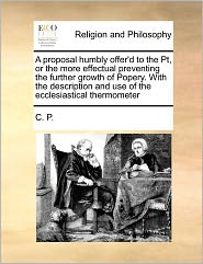 A proposal humbly offer'd to the Pt, or the more effectual preventing the further growth of Popery. With the description and use of the ecclesiastical thermometer - C. C. P.