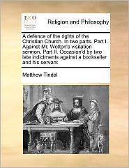 A  Defence of the Rights of the Christian Church. in Two Parts. Part I. Against Mr. Wotton's Visitation Sermon, Part II. Occasion'd by Two Late Indic
