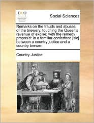 Remarks on the frauds and abuses of the brewery, touching the Queen's revenue of excise; with the remedy propos'd: in a familiar conferfnce [sic] between a country justice and a country brewer. - Country Justice