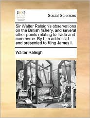 Sir Walter Raleigh's observations on the British fishery, and several other points relating to trade and commerce. By him address'd and presented to King James I. - Walter Raleigh