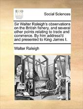 Sir Walter Raleigh's Observations on the British Fishery, and Several Other Points Relating to Trade and Commerce. by Him Address' - Raleigh, Walter