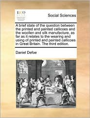 A brief state of the question between the printed and painted callicoes and the woollen and silk manufacture, as far as it relates to the wearing and using of printed and painted callicoes in Great Britain. The third edition. - Daniel Defoe