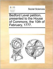 Bedford Level petition, presented to the House of Commons, the 10th of February, 1777. - See Notes Multiple Contributors