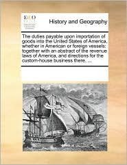 The duties payable upon importation of goods into the United States of America, whether in American or foreign vessels: together with an abstract of the revenue laws of America, and directions for the custom-house business there. ... - See Notes Multiple Contributors