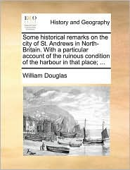 Some historical remarks on the city of St. Andrews in North-Britain. With a particular account of the ruinous condition of the harbour in that place; ... - William Douglas