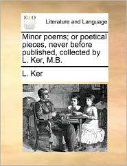 Minor poems; or poetical pieces, never before published, collected by L. Ker, M.B. - L. Ker
