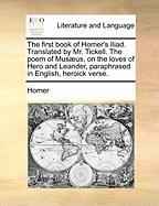 The First Book of Homer's Iliad. Translated by Mr. Tickell. the Poem of Mus]us, on the Loves of Hero and Leander, Paraphrased in English, Heroick Vers