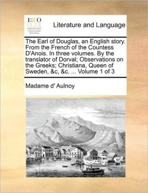 The Earl of Douglas, an English story. From the French of the Countess D'Anois. In three volumes. By the translator of Dorval; Observations on the Greeks; Christiana, Queen of Sweden, & c, & c. . Volume 1 of 3 - Madame d' Aulnoy