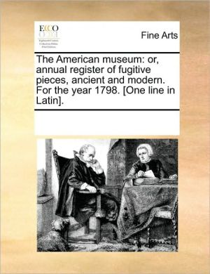 The American museum: or, annual register of fugitive pieces, ancient and modern. For the year 1798. [One line in Latin].