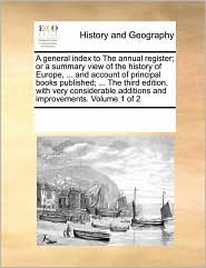 A general index to The annual register; or a summary view of the history of Europe, ... and account of principal books published; ... The third edition, with very considerable additions and improvements. Volume 1 of 2