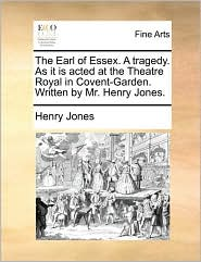 The Earl of Essex. A tragedy. As it is acted at the Theatre Royal in Covent-Garden. Written by Mr. Henry Jones. - Henry Jones
