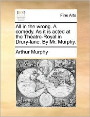 All in the wrong. A comedy. As it is acted at the Theatre-Royal in Drury-lane. By Mr. Murphy.