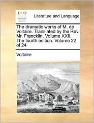 The dramatic works of M. de Voltaire. Translated by the Rev. Mr. Francklin. Volume XXII. The fourth edition. Volume 22 of 24