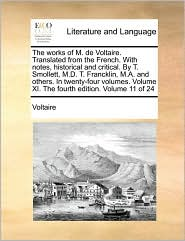 The works of M. de Voltaire. Translated from the French. With notes, historical and critical. By T. Smollett, M.D. T. Francklin, M.A. and others. In twenty-four volumes. Volume XI. The fourth edition. Volume 11 of 24