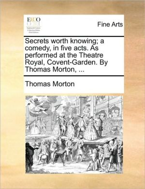 Secrets worth knowing; a comedy, in five acts. As performed at the Theatre Royal, Covent-Garden. By Thomas Morton, .