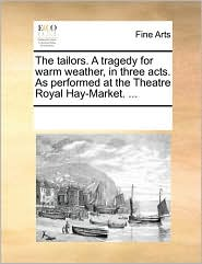 The tailors. A tragedy for warm weather, in three acts. As performed at the Theatre Royal Hay-Market. . - See Notes Multiple Contributors