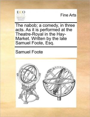 The nabob; a comedy, in three acts. As it is performed at the Theatre-Royal in the Hay-Market. Written by the late Samuel Foote, Esq.
