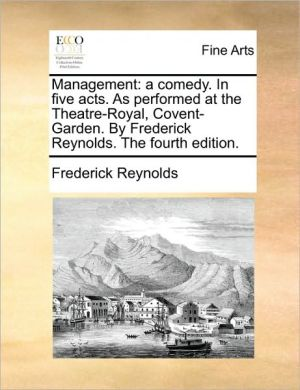 Management: a comedy. In five acts. As performed at the Theatre-Royal, Covent-Garden. By Frederick Reynolds. The fourth edition. - Frederick Reynolds
