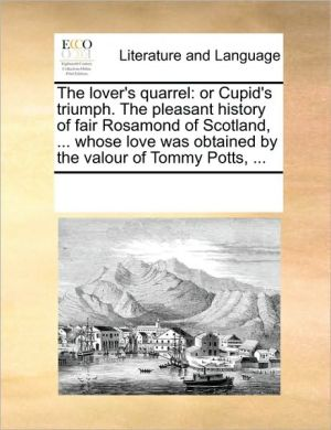 The lover's quarrel: or Cupid's triumph. The pleasant history of fair Rosamond of Scotland, . whose love was obtained by the valour of Tommy Potts, . - See Notes Multiple Contributors